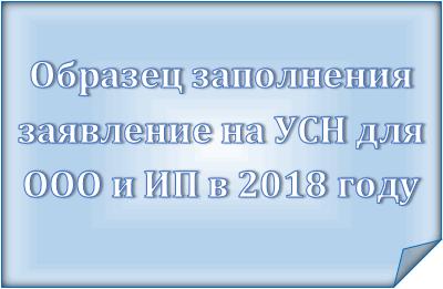 Образец заполнения заявление на УСН для ООО и ИП в 2018 году: сроки предоставления, куда подавать, скачать бланк